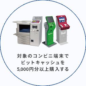 対象のコンビニ端末で ビットキャッシュを 5,000円分以上購入する