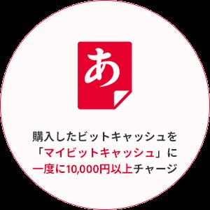 購入したビットキャッシュを 「マイビットキャッシュ」に 一度に10,000円以上チャージ