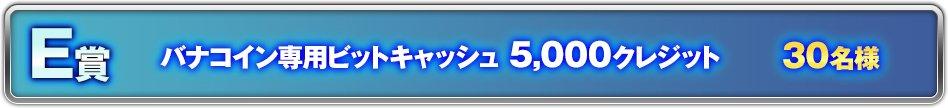 【E賞 抽選で30名様】バナコイン専用ビットキャッシュ5,000クレジット